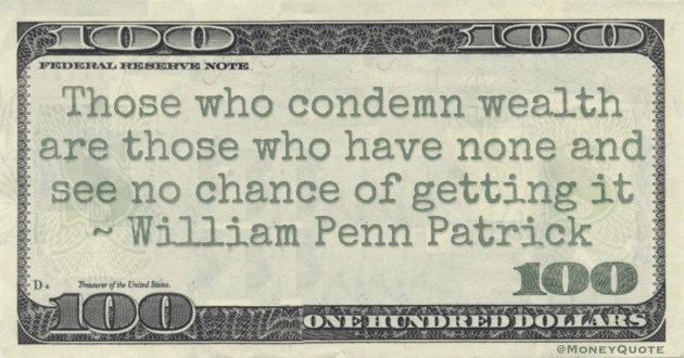 Those who condemn wealth are those who have none and see no chance of getting it Quote