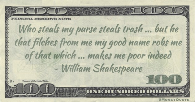 Who steals my purse steals trash ... but he that filches from me my good name robs me of that which ... makes me poor indeed Quote