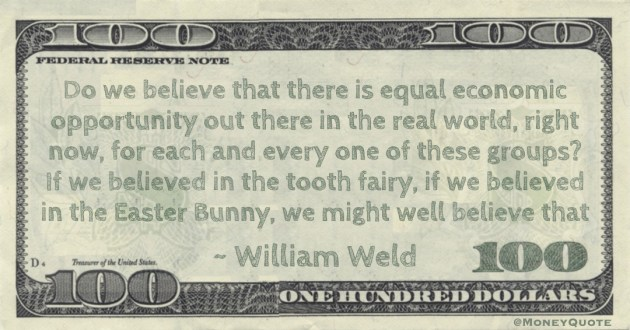 Do we believe that there is equal economic opportunity out there in the real world, right now, for each and every one of these groups? If we believed in the tooth fairy, if we believed in the Easter Bunny, we might well believe that Quote