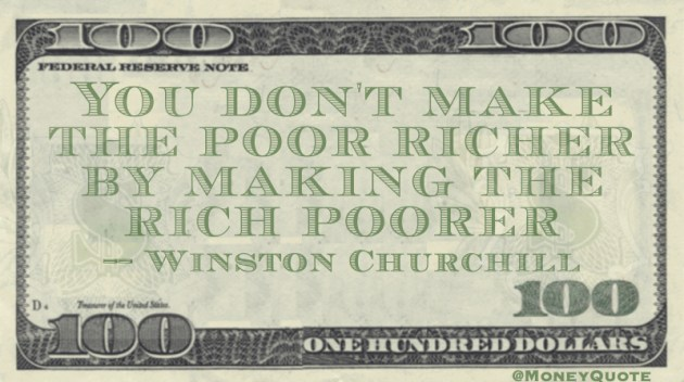 You don't make the poor richer by making the rich poorer Quote