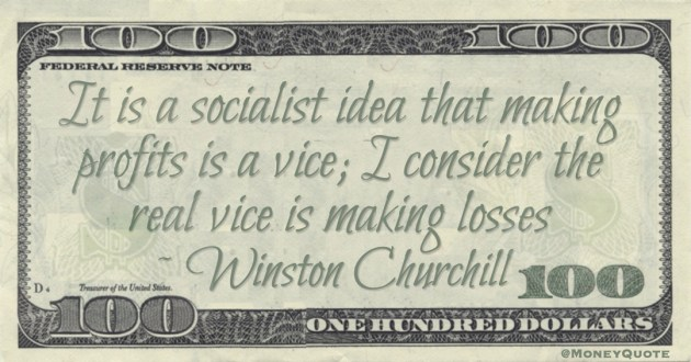 It is a socialist idea that making profits is a vice; I consider the real vice is making losses Quote