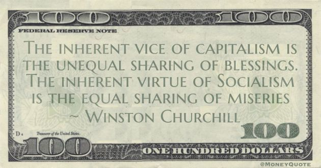 The inherent vice of capitalism is the unequal sharing of blessings. The inherent virtue of Socialism is the equal sharing of miseries Quote