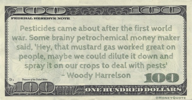 ome brainy petrochemical money maker said, 'Hey, that mustard gas worked great on people, maybe we could dilute it down and spray it on our crops to deal with pests' Quote