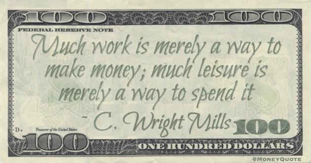 Much work is merely a way to make money; much leisure is merely a way to spend it Quote