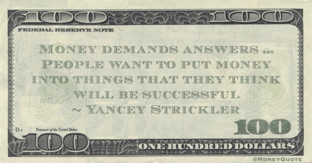 Money demands answers ...People want to put money into things that they think will be successful Quote