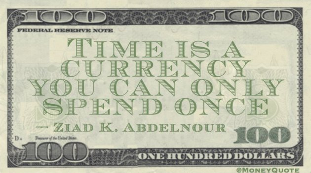 Time is a currency you can only spend once Quote