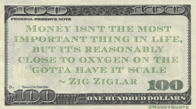 Money isn't the most important thing in life, but it's reasonably close to oxygen on the 'gotta have it' scale Quote