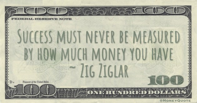 Success must never be measured by how much money you have Quote
