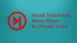 How To Install Tomahawk Music Player in Ubuntu 14.04