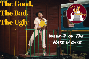 The Good, The Bad, The Ugly: Week 2 of The Hate U Give