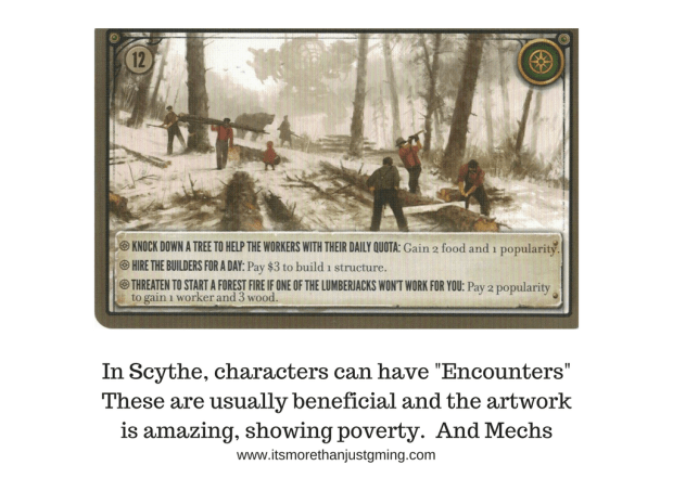"In Scythe, characters can have ""Encounters"" These are usually beneficial and the artwork is amazing, showing poverty. And Mechs"