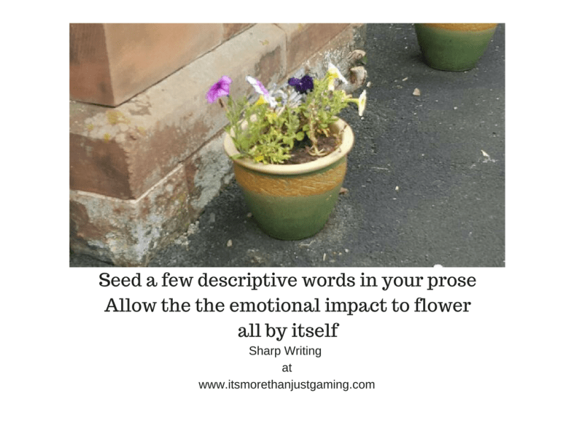 seed a few descriptive words in your prose and let the emotional impact grow in the minds of your readers