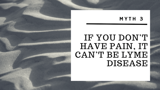 Myth 3 – If you don't have pain, it can't be Lyme Disease
