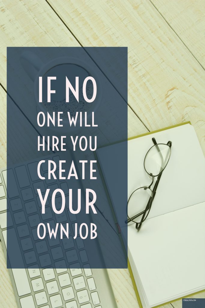 If no one will hire you create your own job