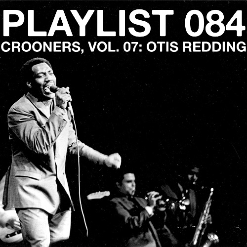 Playlist 084 Crooners, Vol. 07: Otis Redding
