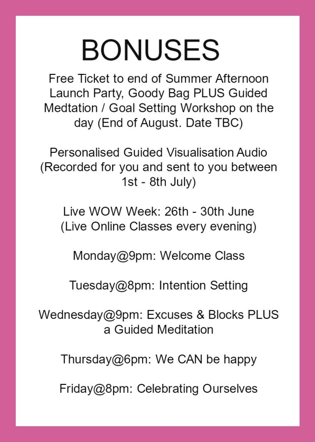 free ticket to end of summer afternoon launch party goody bag free meditation and clarity goal setting workshop end of august date tbc personalised guidedvisualisation audio sent to you by email 1st to 8th july wow week live classes 26th to 30th june monday welcome class tuesday intention setting class wednesday excuses & blocks plus a guided meditation class thursday we can be happy friday celebrating ourselves