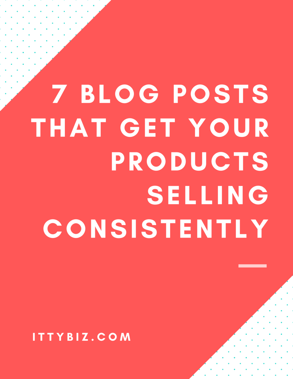 7 Blog Posts That Get Your Products Selling Consistently