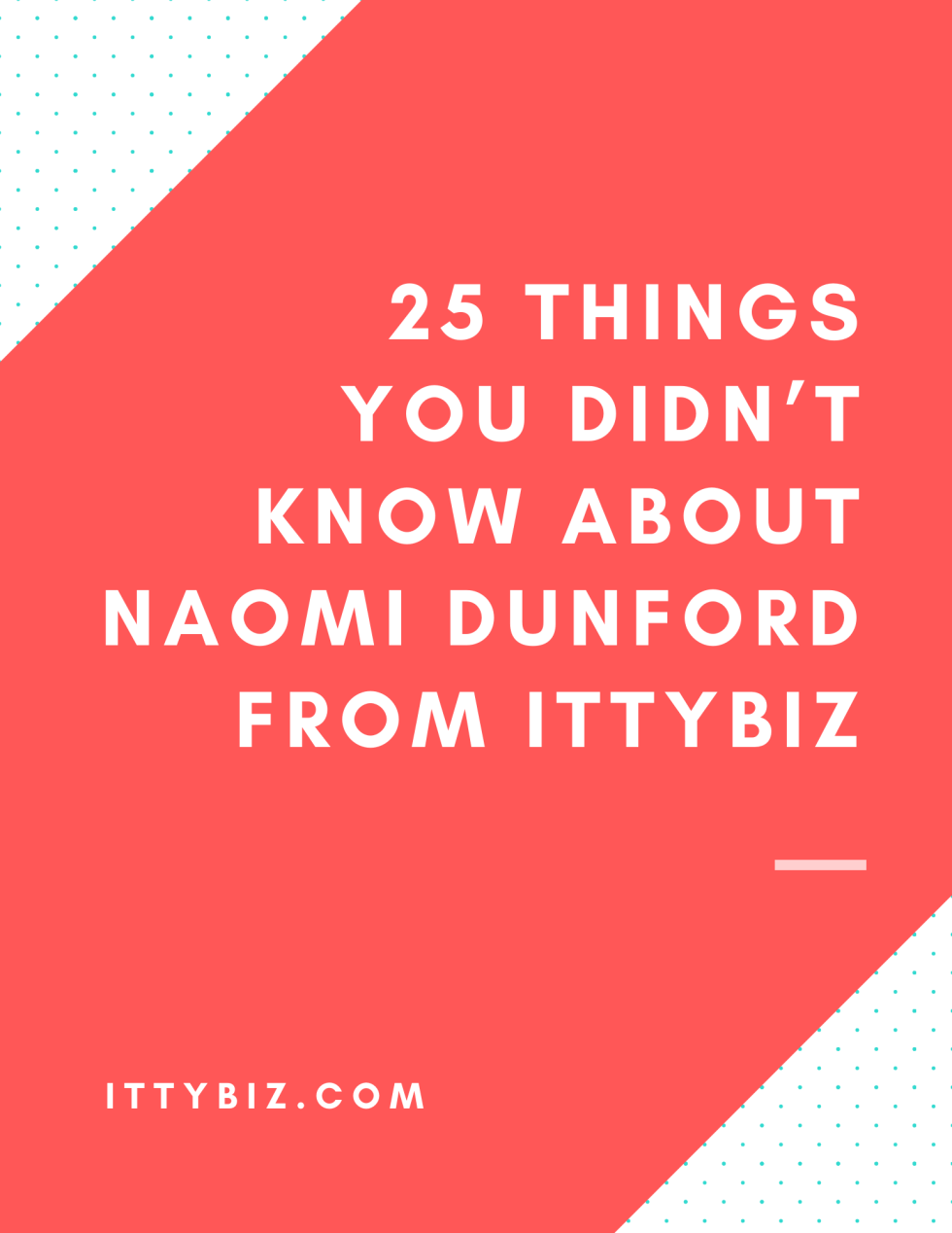 25 Things You Didn't Know About Naomi Dunford From IttyBiz