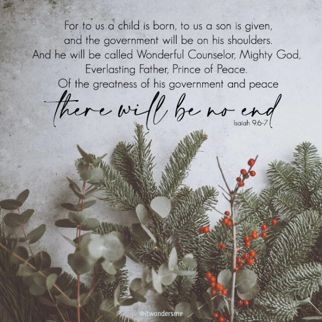 """Holly and evergreen branches beneath Isaiah 9:6-7 NIV. """"For to us a child is born, to us a son is given, and the government will be on his shoulders. And he will be called Wonderful Counselor, Mighty God, Everlasting Father, Prince of Peace. Of the greatness of his government and peace there will be no end."""""""