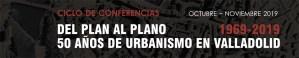 """Ciclo de conferencias """"Del plan al plano. 50 años de urbanismo en Valladolid 1969-2019"""""""