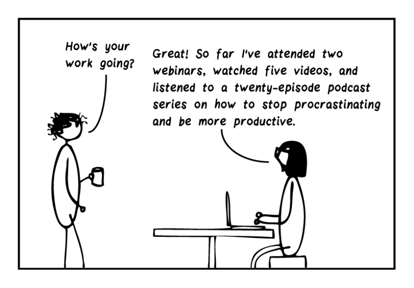 """Single-frame cartoon. Curly-haired editor asks, """"How's your work going?"""" Bespectacled editor, working on her laptop, replies, """"Great! So far I've attended two webinars, watched five videos, and listened to a twenty-episode podcast series on how to stop procrastinating and be more productive. """""""
