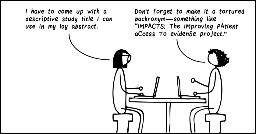 """One-frame cartoon. Two researchers sit at a table with their laptops open. The bespectacled researcher says, """"I have to come up with a descriptive study title I can use in my lay abstract."""" Curly-haired researcher says. """"Don't forget to make it a tortured backronym—something like 'IMPACTS: The IMproving PAtient aCcess To Evidense project.'"""""""