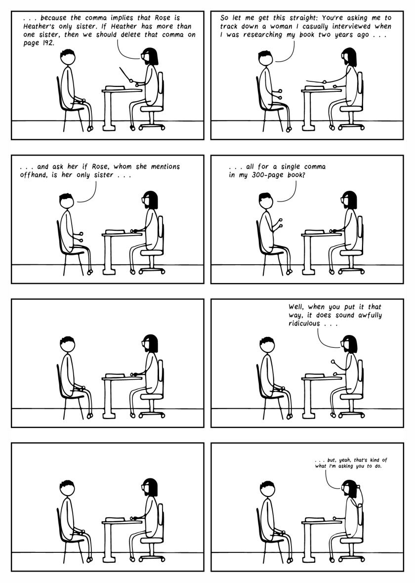 """Eight frame cartoon. Bespectacled editor sits at her desk, speaking to her author, who sits across from her. Frame 1: Bespectacled editor says, """"…because the comma implies that Rose is Heather's only sister. If Heather has more than one sister, then we should delete that comma on page 192."""" Frames 2 through 4: The author says, """"So let me get this straight: You're asking me to track down a woman I casually interviewed when I was researching my book two years ago and ask her if Rose, whom she mentions offhand, is her only sister, all for a single comma in my 300-page book?"""" Frame 5: They sit in awkward silence. Frame 6: The editor says, """"Heh. Well, when you put it that way, it does sound awfully ridiculous…"""" Frame 7: Both sit in awkward silence. Frame 8: Bespectacled editor, says in a small voice, """"…but, yeah, that's kind of what I'm asking you to do."""""""