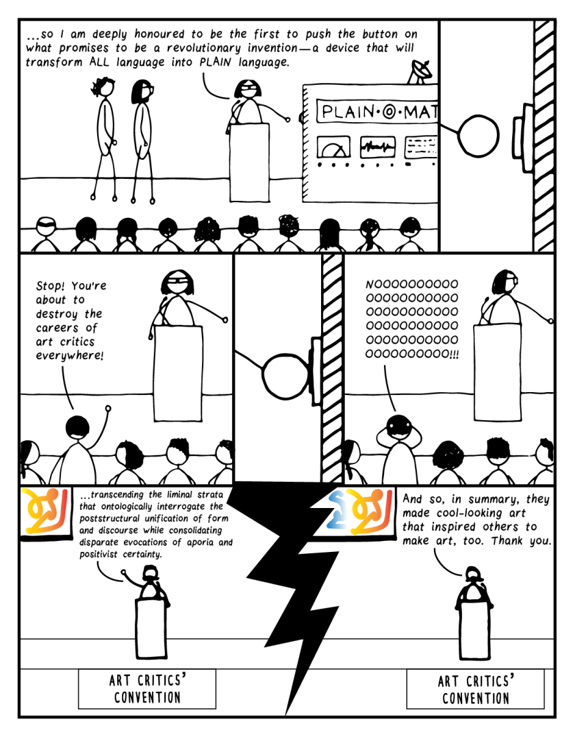 """Full-page comic. In the first frame, a person stands at a lectern next to a machine labelled """"Plain-o-matic"""" and is flanked by bespectacled editor and curly-haired editor. The speaker says, """"…so I am deeply honoured to be the first to push the button on what promises to be a revolutionary invention—a device that will transform ALL language into PLAIN language."""" In the next frame, the speaker's hand approaches the button to be pushed. In Frame 3, an audience member stands up and yells """"Stop! You're about to destroy the careers of art critics everywhere!"""" The hand pushes the button, and that same audience member screams, """"NOOOOOOOOOOOOOOOOOOOOOOOOOOOOOOOOOOOOOOOOOOOOOOOOOOOOOOOOOOOOOOOO!!!"""" In the bottom row of the comic, we see a speaker at an art critics' convention. He points to the artwork displayed on screen and says, """"…transcending the liminal strata that ontologically interrogate the poststructural unification of form and discourse while consolidating disparate evocations of aporia and positivist certainty."""" In the final frame, after the button has been pushed, he continues, """"And so, in summary, they made cool-looking art that inspired others to make art, too. Thank you."""""""