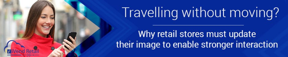 Travelling without moving? Why retail stores must update their image to enable stronger interaction