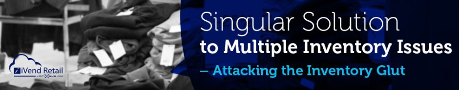 Singular Solution to Multiple Inventory Issues – Attacking the Inventory Glut