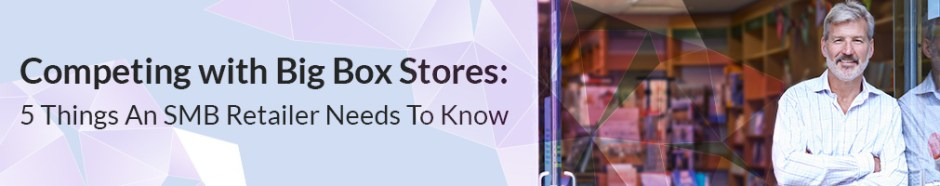 Competing with Big Box Stores: 5 Things an SMB Retailer Needs to Know