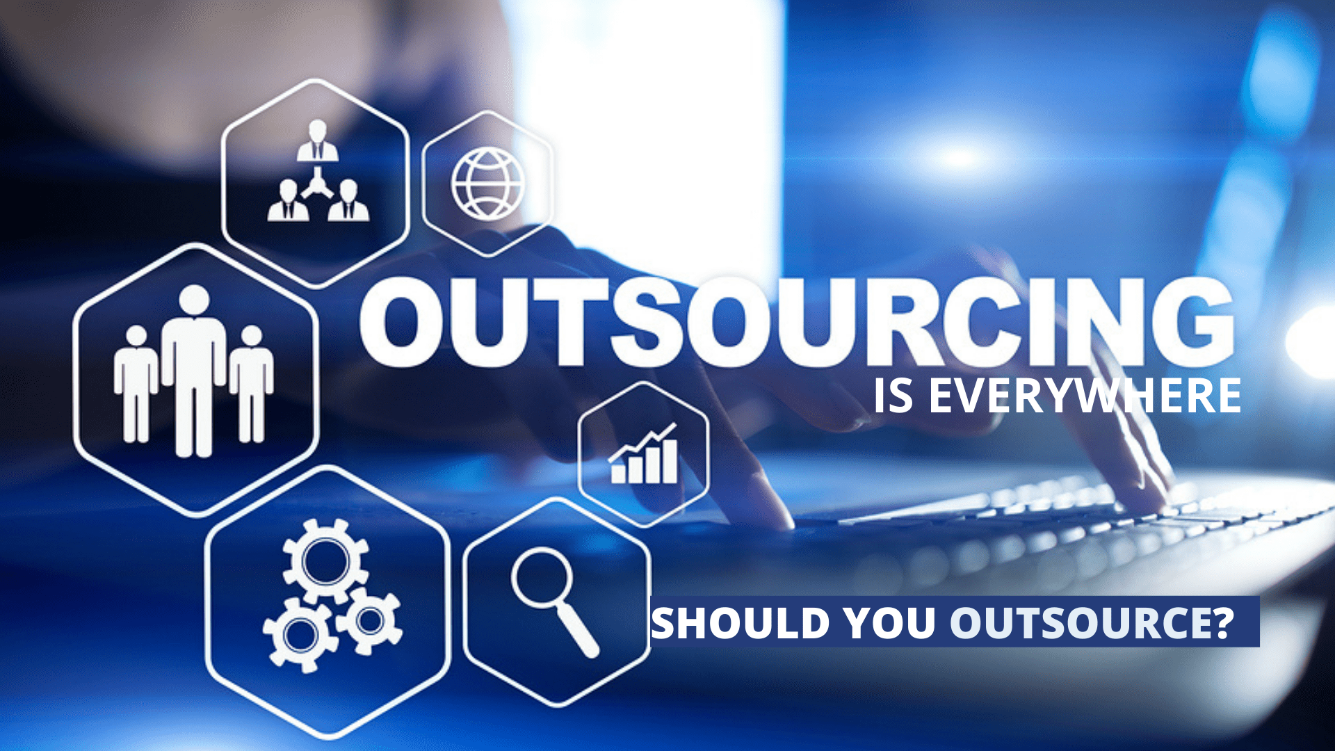 Outsourcing is Everywhere – Should You Outsource?