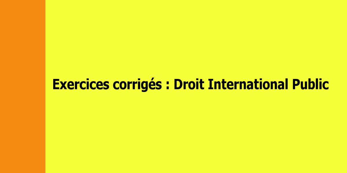 Exercices corrigés de Droit International Public