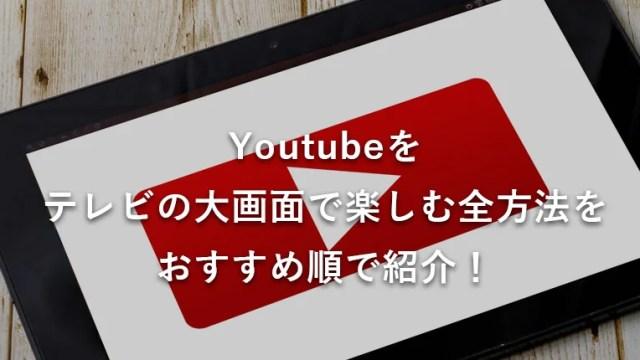 【2019最新】Youtubeをテレビの大画面で見る全方法(9つ)をおすすめ順に紹介