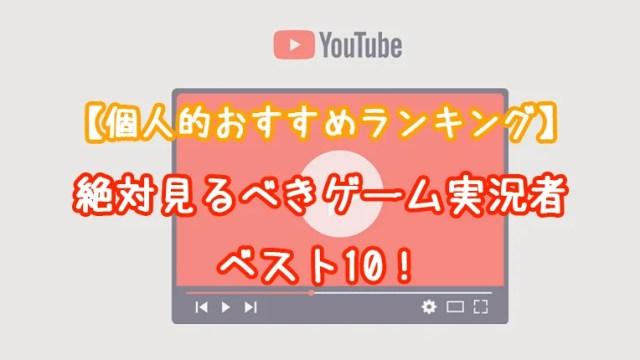 【最新】個人的におすすめのゲーム実況ユーチューバーランキングベスト10!