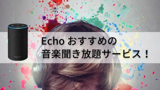 Amazon Echoユーザーにおすすめの音楽聞き放題サービス【無料有り】