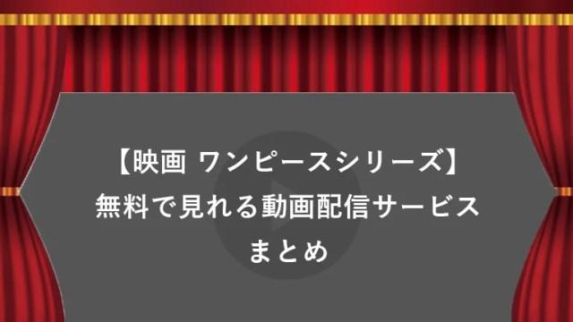 【無料】歴代ワンピース映画シリーズがタダで見れる動画配信サービスまとめ【みどころ・口コミ有り】