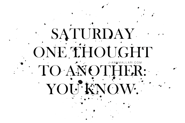 Saturday One Thought To Another: You know.