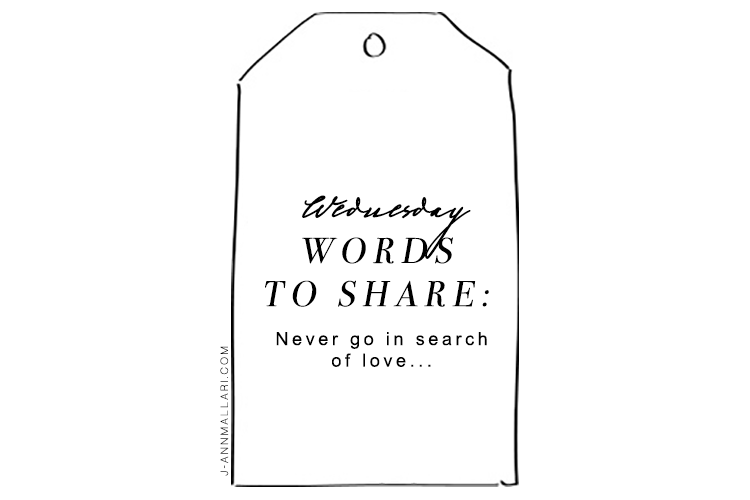Wednesday Words To Share: Never go in search of love…