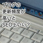 ブログの更新頻度を上げるとSEO対策効果も上がる?トップページの場合には?