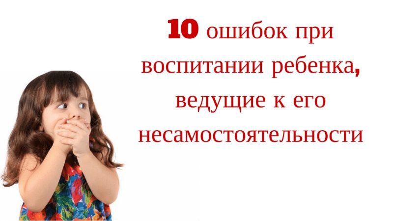 10 ошибок при воспитании ребенка, которые ведут к его несамостоятельности