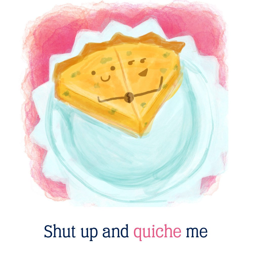 shut up and quiche me: two slices of quiche holding each other in a pan