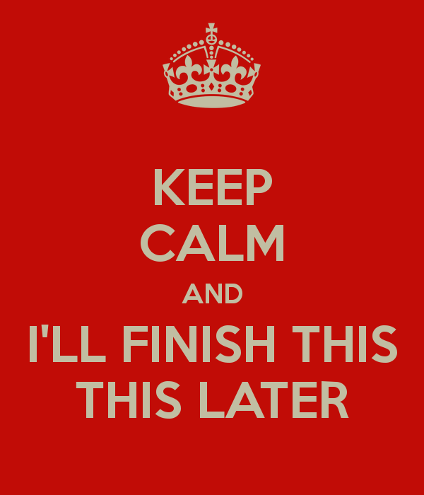 keep-calm-and-i-ll-finish-this-this-later