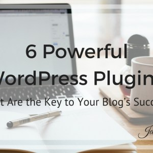 6 Powerful WordPress Plugins that are the Key to Your Blog's Success