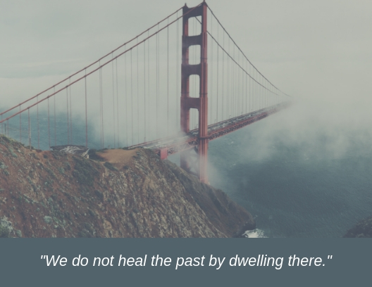 _We do not heal the past by dwelling there