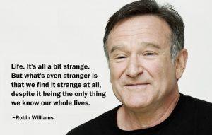 Life is a bit strange - Robin Williams