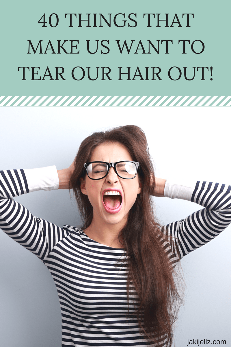 40 Things That Make Us Want To Tear Our Hair Out!