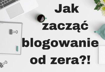 Jak zacząć blogowanie od zera? Poradnik!