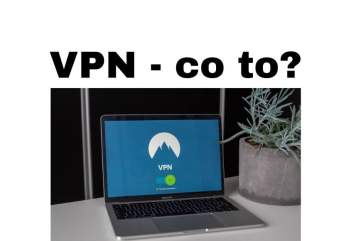 VPN co to jest I dlaczego sieci i połączenia VPN są bezpieczniejsze