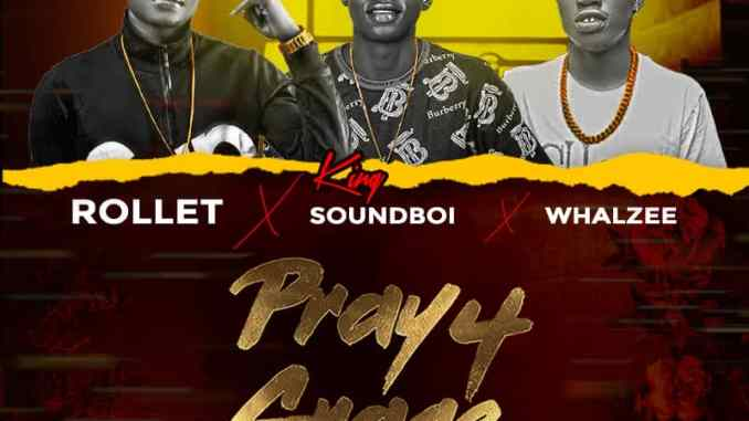 Rollet Ft. Whalzee & King SoundBoi – Pray For Grace